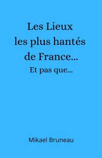 Cover Les Lieux les plus hantes de France...  Et pas que...