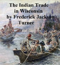 Cover The Character and Influence of the Indian Trade in Wisconsin