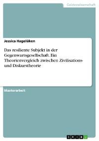 Cover Das resiliente Subjekt in der Gegenwartsgesellschaft. Ein Theorienvergleich zwischen Zivilisations- und Diskurstheorie
