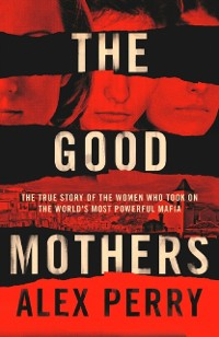 Cover Good Mothers: The True Story of the Women Who Took on The World's Most Powerful Mafia