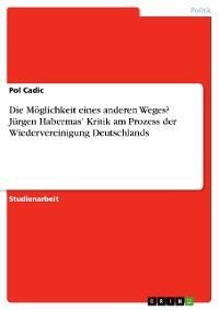 Cover Die Möglichkeit eines anderen Weges? Jürgen Habermas' Kritik am Prozess der Wiedervereinigung Deutschlands