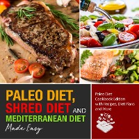 Cover Paleo Diet, Shred Diet and Mediterranean Diet Made Easy: Paleo Diet Cookbook Edition with Recipes, Diet Plans and More