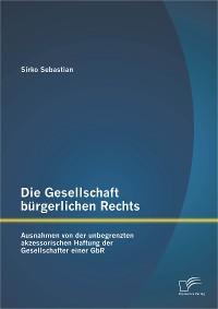 Cover Die Gesellschaft bürgerlichen Rechts: Ausnahmen von der unbegrenzten akzessorischen Haftung der Gesellschafter einer GbR
