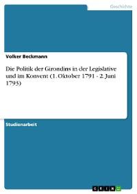 Cover Die Politik der Girondins in der Legislative und im Konvent (1. Oktober 1791 - 2. Juni 1793)