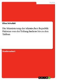 Cover Die Islamisierung der islamischen Republik Pakistan von der Teilung Indiens bis zu den Taliban