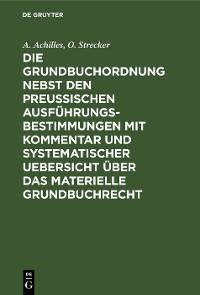 Cover Die Grundbuchordnung nebst den preußischen Ausführungsbestimmungen mit Kommentar und systematischer Uebersicht über das materielle Grundbuchrecht