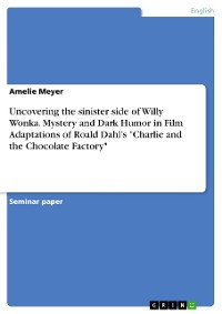 "Cover Uncovering the sinister side of Willy Wonka. Mystery and Dark Humor in Film Adaptations of Roald Dahl's ""Charlie and the Chocolate Factory"""