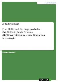 Cover Frau Holle und die Frage nach der Göttlichkeit. Jacob Grimms (Re)Kostruktion in seiner Deutschen Mythologie