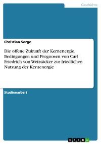 Cover Die offene Zukunft der Kernenergie. Bedingungen und Prognosen von Carl Friedrich von Weizsäcker zur friedlichen Nutzung der Kernenergie