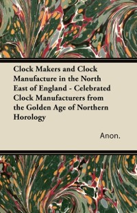 Cover Clock Makers and Clock Manufacture in the North East of England - Celebrated Clock Manufacturers from the Golden Age of Northern Horology