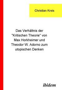 """Cover Das Verhältnis der """"Kritischen Theorie"""" von Max Horkheimer und Theodor W. Adorno zum utopischen Denken"""