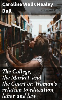 Cover The College, the Market, and the Court or, Woman's relation to education, labor and law