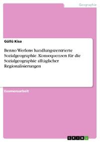 Cover Benno Werlens handlungszentrierte Sozialgeographie. Konsequenzen für die Sozialgeographie alltäglicher Regionalisierungen