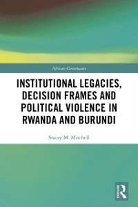 Cover Institutional Legacies, Decision Frames and Political Violence in Rwanda and Burundi