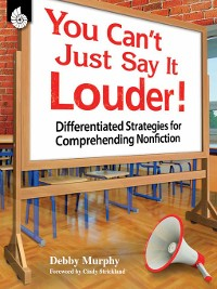 Cover You Can't Just Say It Louder! Differentiated Strategies for Comprehending Nonfiction