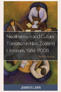 Cover Neoliberalism and Cultural Transition in New Zealand Literature, 1984-2008