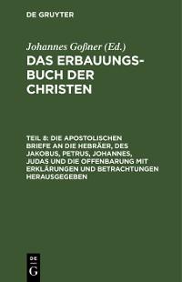 Cover Die apostolischen Briefe an die Hebräer, des Jakobus, Petrus, Johannes, Judas und die Offenbarung mit Erklärungen und Betrachtungen herausgegeben