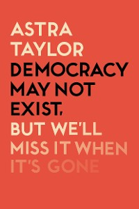 Cover Democracy May Not Exist But We'll Miss it When It's Gone