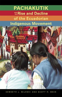 Cover Pachakutik and the Rise and Decline of the Ecuadorian Indigenous Movement