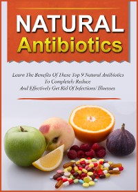 Cover Natural Antibiotics Learn The Benefits Of These Top 9 Natural Antibiotics To Completely Reduce And Effectively Get Rid Of Infections/Illnesses