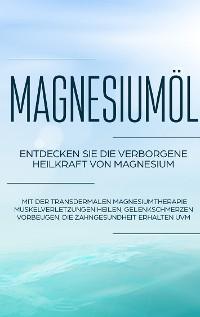 Cover Magnesiumöl: Entdecken Sie die verborgene Heilkraft von Magnesium - Mit der transdermalen Magnesiumtherapie Muskelverletzungen heilen, Gelenkschmerzen vorbeugen, die Zahngesundheit erhalten uvm.