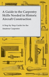 Cover A Guide to the Carpentry Skills Needed in Historic Aircraft Construction - A Step by Step Guide for the Amateur Carpenter