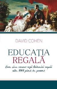 Cover Educația regală. Cum și-au crescut regii britanici copiii din 1066 până în prezent