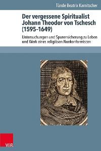 Cover Der vergessene Spiritualist Johann Theodor von Tschesch (1595–1649)