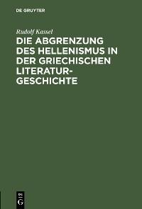Cover Die Abgrenzung des Hellenismus in der griechischen Literaturgeschichte