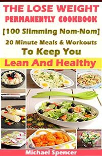 Cover The Lose Weight Permanently Cookbook: 100 Slimming Nom-Nom 20 Minute Meals And Workouts To Keep You Lean And Healthy