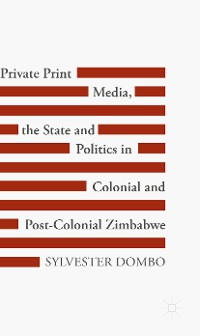 Cover Private Print Media, the State and Politics in Colonial and Post-Colonial Zimbabwe