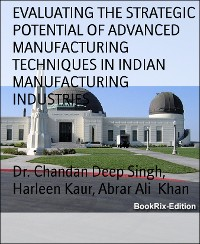 Cover EVALUATING THE STRATEGIC POTENTIAL OF ADVANCED MANUFACTURING TECHNIQUES IN INDIAN MANUFACTURING INDUSTRIES