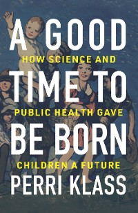 Cover A Good Time to Be Born: How Science and Public Health Gave Children a Future