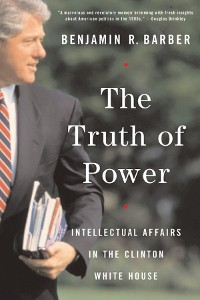 Cover The Truth of Power: Intellectual Affairs in the Clinton White House