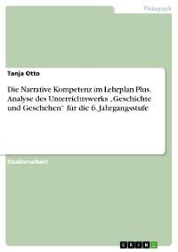 """Cover Die Narrative Kompetenz im Lehrplan Plus. Analyse des Unterrichtswerks """"Geschichte und Geschehen"""" für die 6. Jahrgangsstufe"""