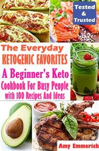 Cover The Everyday Ketogenic Favorites: A Beginner's Keto Cookbook For Busy People with 100 Recipes And Ideas