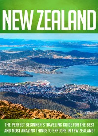 Cover New Zealand The Perfect Beginner's Traveling Guide For The Best And Most Amazing Things To Explore In New Zealand!