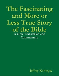 Cover The Fascinating and More or Less True Story of the Bible: A New Translation and Commentary