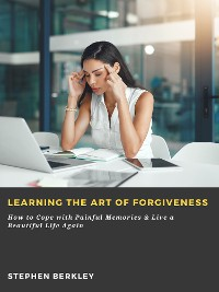 Cover Learning the Art of Forgiveness: How to Cope with Painful Memories & Live a Beautiful Life Again