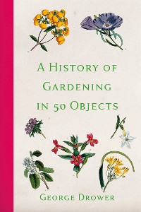 Cover A History of Gardening in 50 Objects