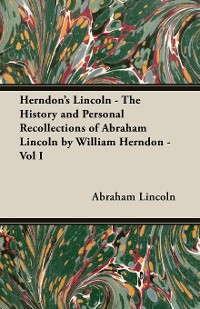 Cover Herndon's Lincoln - The History and Personal Recollections of Abraham Lincoln by William Herndon - Vol I