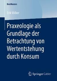 Cover Praxeologie als Grundlage der Betrachtung von Wertentstehung durch Konsum