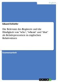 """Cover Die Relevanz des Registers und die Häufigkeit von """"who"""", """"whom"""" und """"that"""" als Relativpronomen in englischen Relativsätzen"""