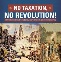 Cover No Taxation, No Revolution! | Effects of the Townshend Acts and the Boston Massacre | History Grade 4 | Children's American History