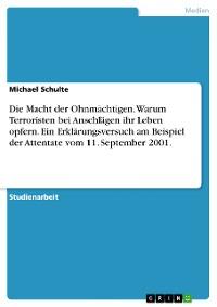 Cover Die Macht der Ohnmächtigen. Warum Terroristen bei Anschlägen ihr Leben opfern. Ein Erklärungsversuch am Beispiel der Attentate vom 11. September 2001.