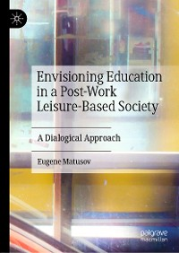 Cover Envisioning Education in a Post-Work Leisure-Based Society