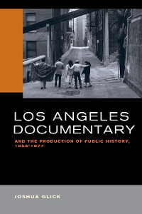 Cover Los Angeles Documentary and the Production of Public History, 1958-1977