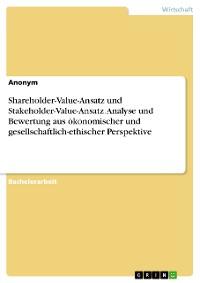 Cover Shareholder-Value-Ansatz und Stakeholder-Value-Ansatz. Analyse und Bewertung aus ökonomischer und gesellschaftlich-ethischer Perspektive