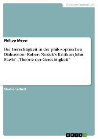 """Cover Die Gerechtigkeit in der philosophischen Diskussion - Robert Nozick's Kritik an John Rawls' """"Theorie der Gerechtigkeit"""""""
