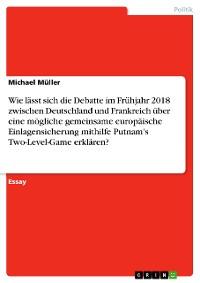 Cover Wie lässt sich die Debatte im Frühjahr 2018 zwischen Deutschland und Frankreich über eine mögliche gemeinsame europäische Einlagensicherung mithilfe Putnam's Two-Level-Game erklären?